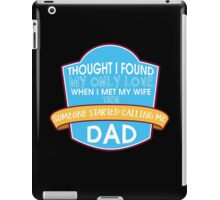 Thought I found my only Love when I met my wife then someone started calling me Dad #9100173 iPad Case/Skin
