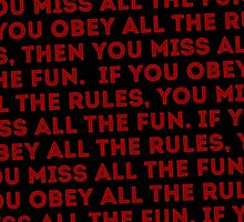 If you obey all the rules, then you miss all the fun. by gpop