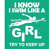 I KNOW I SWIM LIKE A GIRL TRY TO KEEP UP Photographic Print