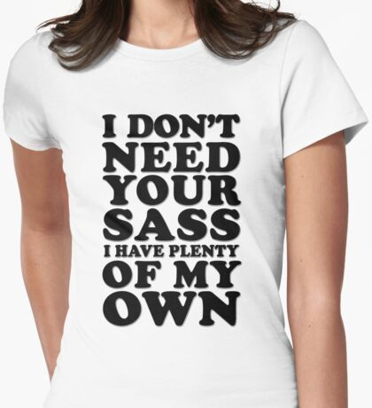 I Don't Need Your Sass I Have Plenty of My Own  Womens Fitted T-Shirt