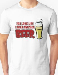 funny drinking slogan. You look like I need another beer. T-Shirt