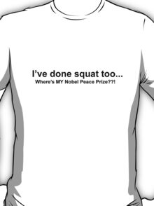 I've done squat too...Where's MY Nobel Peace Prize?! T-Shirt