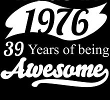 Made in 1976... 39 Years of being Awesome by birthdaytees