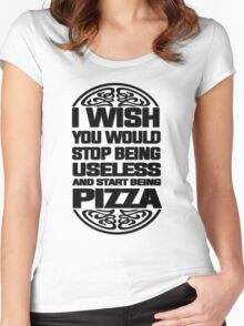 I Wish You Would Stop Being Useless and Start Being Pizza Women's Fitted Scoop T-Shirt
