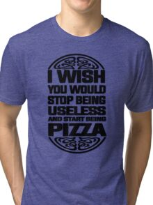 I Wish You Would Stop Being Useless and Start Being Pizza Tri-blend T-Shirt