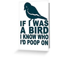 If I Was A Bird I Know Who I'd Poop On  Greeting Card