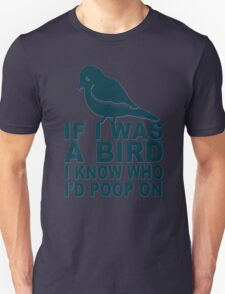 If I Was A Bird I Know Who I'd Poop On  Unisex T-Shirt