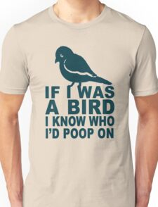 If I Was A Bird I Know Who I'd Poop On  Unisex T-Shirt