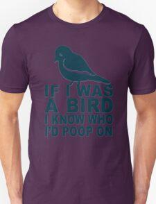 If I Was A Bird I Know Who I'd Poop On  T-Shirt