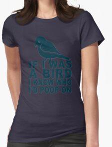If I Was A Bird I Know Who I'd Poop On  Womens Fitted T-Shirt