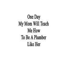 One Day My Mom Will Teach Me How To Be A Plumber Like Her  by supernova23