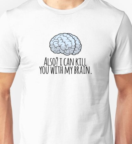 Also? I can kill you with my brain. Unisex T-Shirt