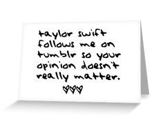 taylor swift follows me on tumblr so your opinion doesn't really matter. Greeting Card