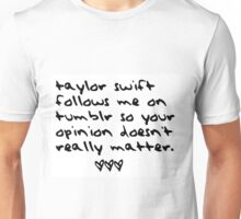 taylor swift follows me on tumblr so your opinion doesn't really matter. Unisex T-Shirt