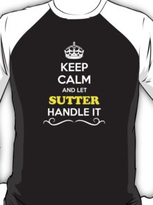 Keep Calm and Let SUTTER Handle it T-Shirt