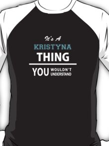 Its a KRISTYNA thing, you wouldn't understand T-Shirt