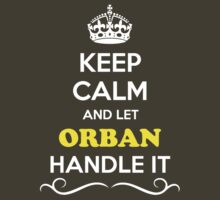 Keep Calm and Let ORBAN Handle it by robinson30