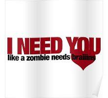 I NEED YOU like a zombie needs brains Poster