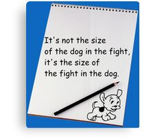 It's not the size of the dog in the fight.... Canvas Print