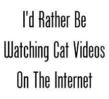 I'd Rather Be Watching Cat Videos On The Internet by geeknirvana