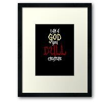 I am a GOD you DULL creature. (White Text) Framed Print