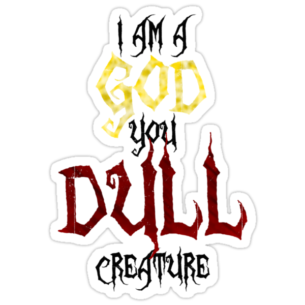 I am a GOD you DULL creature. (Black Text) by vamp1r4t3