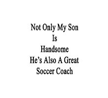 Not Only My Son Is Handsome He's Also A Great Soccer Coach  by supernova23