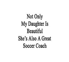 Not Only My Daughter Is Beautiful She's Also A Great Soccer Coach  by supernova23