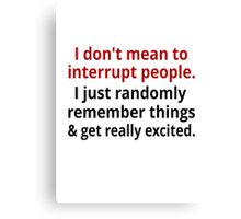 I Don't Mean To Interrupt Canvas Print