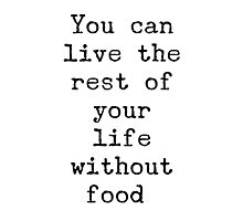 You can live the rest of your life without food. Photographic Print