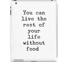 You can live the rest of your life without food. iPad Case/Skin