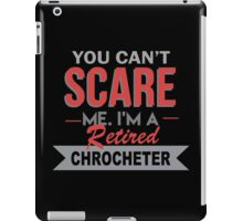 You Can't Scare Me I'm A Retired Chrocheter - Funny Tshirt iPad Case/Skin