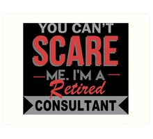 You Can't Scare Me I'm A Retired Consultant - Funny Tshirt Art Print
