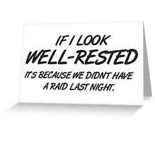 If I look well-rested it's because we did't hae a raid last night Greeting Card