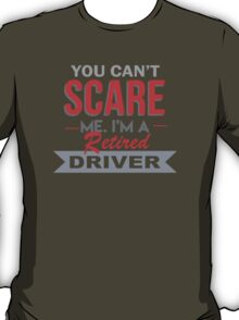 You Can't Scare Me I'm A Retired Driver - Funny Tshirt T-Shirt