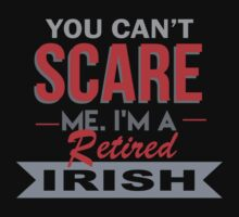 You Can't Scare Me I'm A Retired Irish - Funny Tshirt by funnyshirts2015