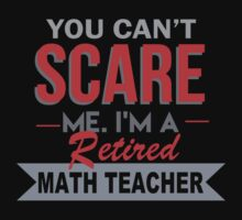 You Can't Scare Me I'm A Retired Math Teacher - Funny Tshirt by funnyshirts2015