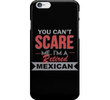 You Can't Scare Me I'm A Retired Mexican - Funny Tshirt iPhone Case/Skin