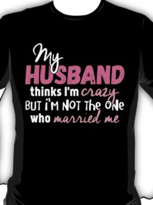 My Husband Thinks I'm Crazy T-shirt T-Shirt