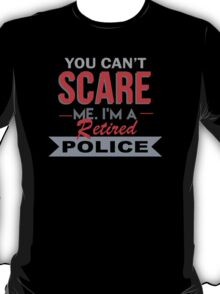 You Can't Scare Me I'm A Retired Police - Funny Tshirt T-Shirt
