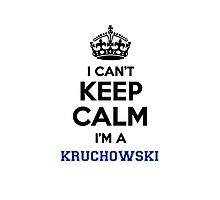 I can't keep calm I'm a KRUCHOWSKI Photographic Print