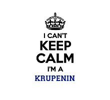 I can't keep calm I'm a KRUPENIN Photographic Print