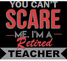 You Can't Scare Me I'm A Retired Teacher - Funny Tshirt Photographic Print