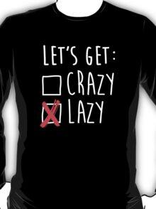 Lets get lazy - Lets get crazy T-Shirt