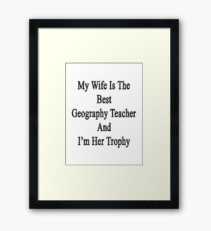 My Wife Is The Best Geography Teacher And I'm Her Trophy  Framed Print