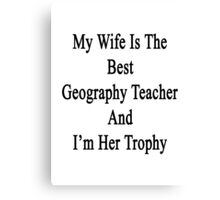 My Wife Is The Best Geography Teacher And I'm Her Trophy  Canvas Print
