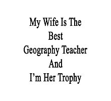 My Wife Is The Best Geography Teacher And I'm Her Trophy  Photographic Print