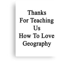 Thanks For Teaching Us How To Love Geography  Canvas Print