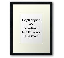 Forget Computers And Video Games Let's Go Out And Play Soccer  Framed Print