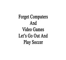 Forget Computers And Video Games Let's Go Out And Play Soccer  by supernova23